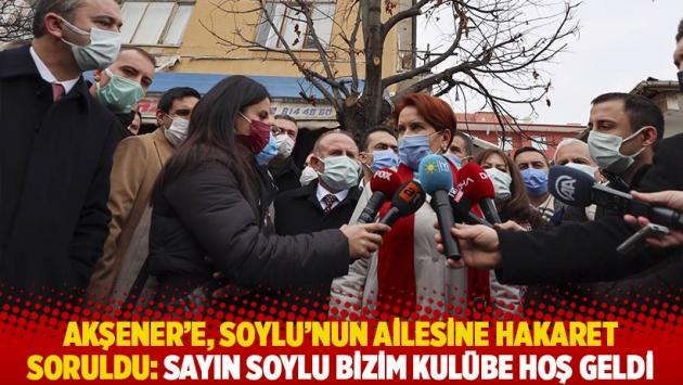 Akşener'e, Soylu'nun ailesine hakaret soruldu: Sayın Soylu bizim kulübe hoş geldi