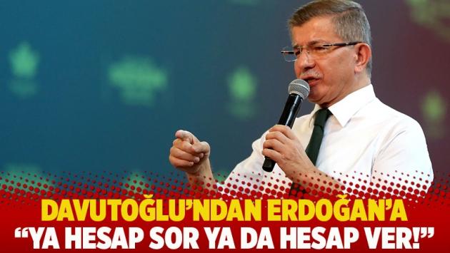 Davutoğlu'nda Erdoğan'a: Ya hesap sor ya da hesap ver!