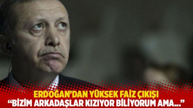Erdoğan'dan yüksek faiz çıkışı: Bizim arkadaşlar kızıyor biliyorum ama...