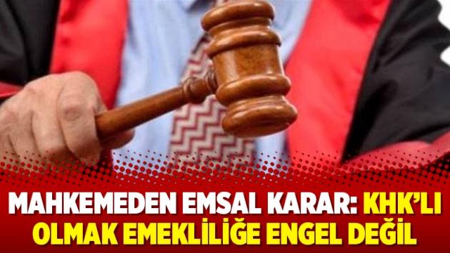 Mahkemeden emsal karar: KHK'lı olmak emekliliğe engel değil