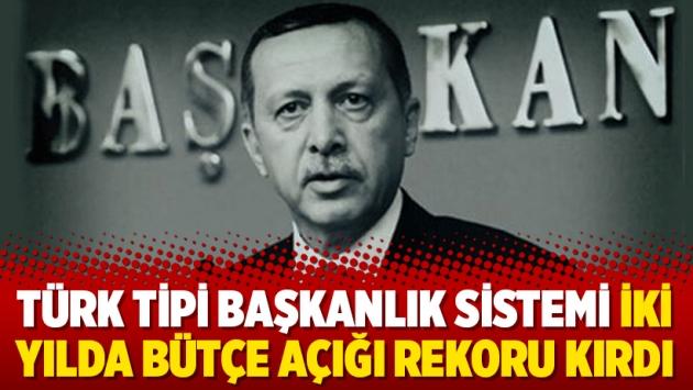 Türk tipi başkanlık sistemi iki yılda bütçe açığı rekoru kırdı