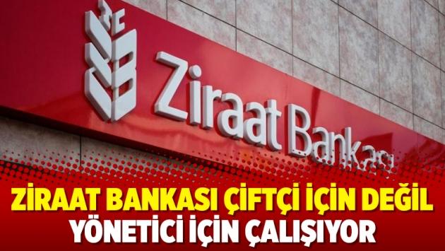 Ziraat Bankası çiftçi için değil yönetici için çalışıyor