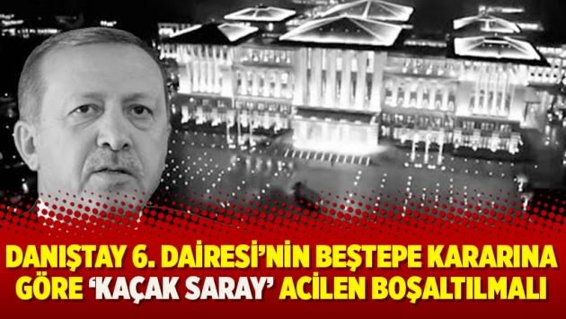 Danıştay 6. Dairesi'nin Beştepe kararına göre 'Kaçak Saray' acilen boşaltılmalı
