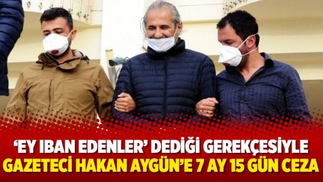 'Ey IBAN edenler' dediği gerekçesiyle gazeteci Hakan Aygün'e 7 ay 15 gün ceza