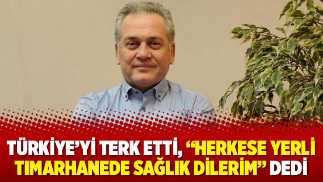 """Türkiye'yi terk etti, """"Herkese yerli tımarhanede sağlık dilerim"""" dedi"""